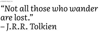 "Quote from J.R.R. Tolkien set in Literata Italics: ""Not all those who wander are lost"""